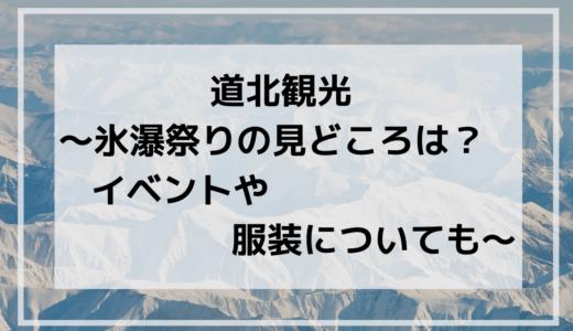 道北観光~氷瀑祭りの見どころは?イベントや服装についても~