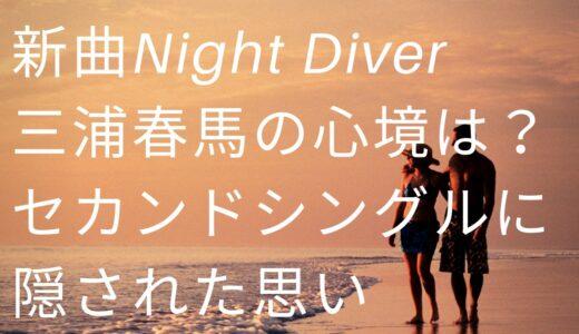 新曲NightDiver/三浦春馬の心境は?セカンドシングルに隠された思い