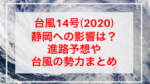 台風14号(2020)静岡への影響は?進路予想や台風の勢力まとめ