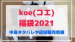 koe(コエ)福袋2021店頭販売は早い!店頭販売情報や中身ネタバレも