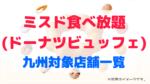 ミスド食べ放題(ビュッフェ)九州の対象店舗一覧!予約情報も