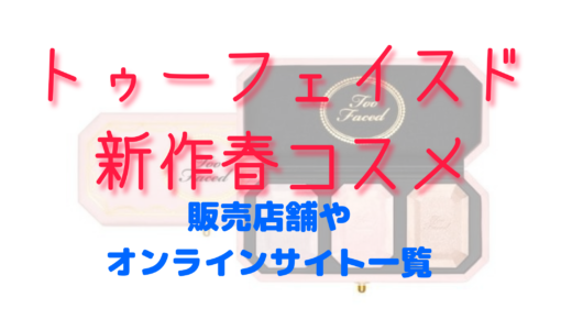 トゥーフェイスド新作春コスメ2021|販売店舗やオンライン予約まとめ