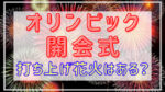 東京オリンピック2021|開会式打ち上げ花火はある?何時に打ち上げ?
