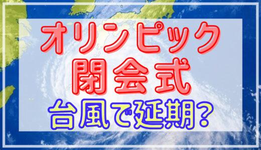 東京オリンピック2020閉会式|台風の影響はある?各種目の延期の可能性も