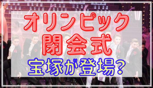 東京オリンピック2021閉会式|宝塚が出演って本当?!出演内容についても