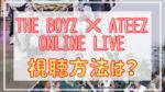 THE BOYZ×ATEEZ ONLINE LIVE(ドボイズ・アチズライブ)の視聴方法は?